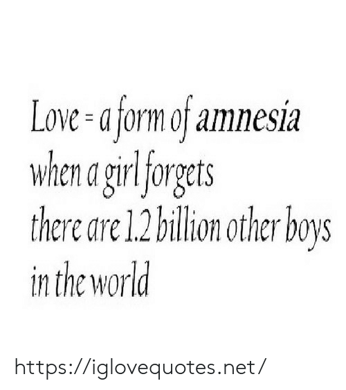 Love, World, and Amnesia: Love-a form of amnesia  when a girlforgets  there are 1.2 billion other boys  in the world https://iglovequotes.net/