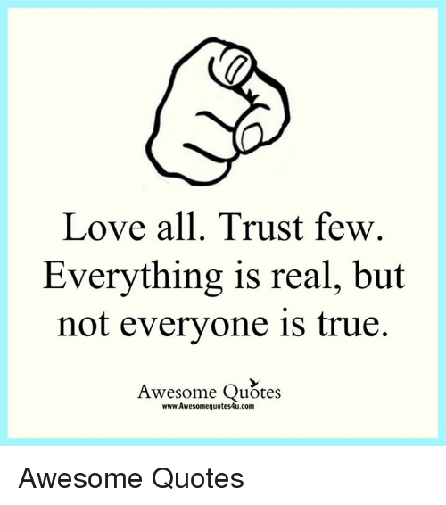 Love All Trust Few Everything Is Real But Not Everyone Is True Best Quotes On Trust And Love