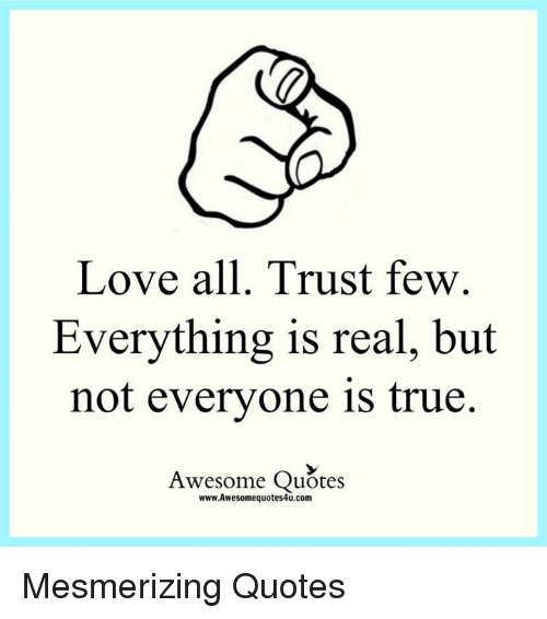 Love All Trust Few Everything Is Real But Not Everyone Is True