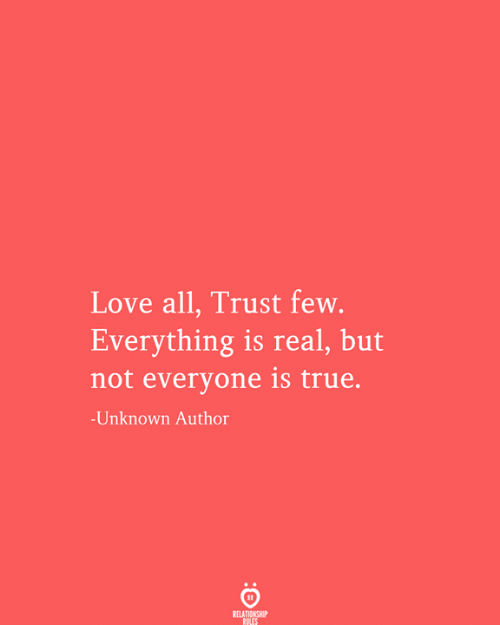 Love, True, and Unknown: Love all, Trust few.  Everything is real, but  not everyone is true.  -Unknown Author  RELATIONSHIP  RULES