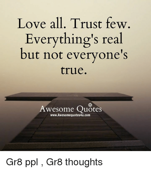 Love All Trust Few Everything S Real But Not Everyone S True Awesome Quotes Wwwawesomequotes4ucom Gr8 Ppl Gr8 Thoughts Love Meme On Me Me