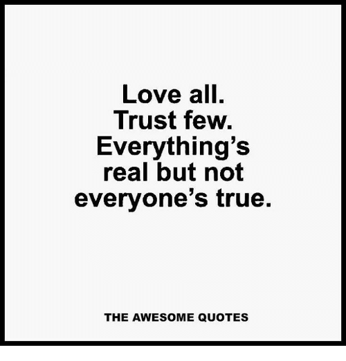 Love All Trust Few Everythings Real But Not Everyones True The