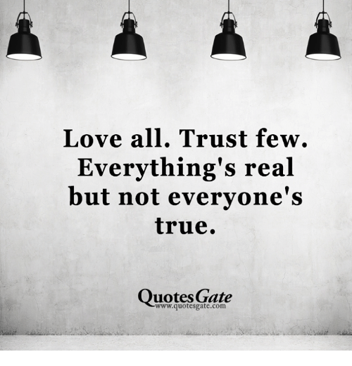 True Quotes Love All Trust Few Everything's Real but Not Everyone's True  True Quotes