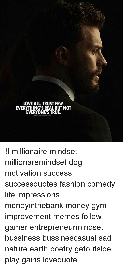 Fashion, Gym, and Life: LOVE ALL. TRUST FEW.  EVERYTHING'S REAL BUT NOT  EVERYONE'S TRUE. !! millionaire mindset millionaremindset dog motivation success successquotes fashion comedy life impressions moneyinthebank money gym improvement memes follow gamer entrepreneurmindset bussiness bussinescasual sad nature earth poetry getoutside play gains lovequote