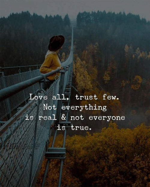Love, True, and All: Love all, trust few.  Not everything  is real & not everyone  is true.
