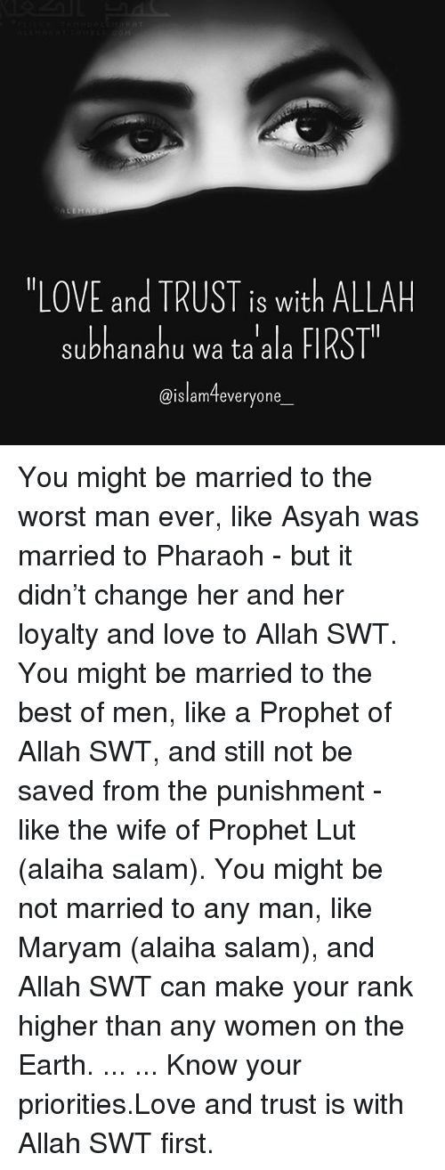 """Love, Memes, and The Worst: """"LOVE and TRUST is with ALLAH  subhanahu wa ta ala FIRST  @islam-teveryone  IS Wit  @islamTeveryone You might be married to the worst man ever, like Asyah was married to Pharaoh - but it didn't change her and her loyalty and love to Allah SWT. You might be married to the best of men, like a Prophet of Allah SWT, and still not be saved from the punishment - like the wife of Prophet Lut (alaiha salam). You might be not married to any man, like Maryam (alaiha salam), and Allah SWT can make your rank higher than any women on the Earth. ... ... Know your priorities.Love and trust is with Allah SWT first."""