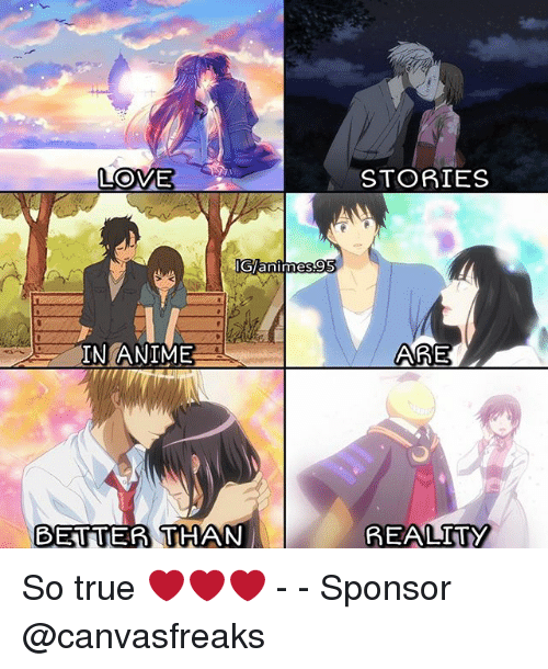 Anime, Love, and Memes: LOVE  anlmes  IN ANIME  BETTER THAN  STORIES  AARE  REALITY So true ❤️❤️❤️ - - Sponsor @canvasfreaks