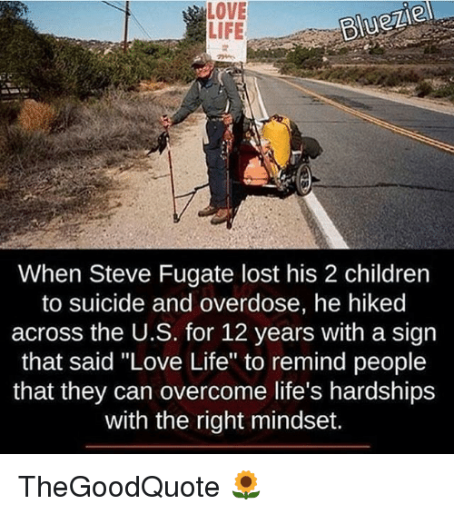 "Memes, 🤖, and Love Life: LOVE  BlueZle  LIFE  When Steve Fugate lost his 2 children  to suicide and overdose, he hiked  across the U.S. for 12 years with a sign  that said ""Love Life"" to remind people  that they can overcome life's hardships  with the right mindset. TheGoodQuote 🌻"