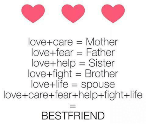 Life, Love, and Memes: love+care = Mother  love-fear = Father  love+help = Sister  love+fight = Brother  love+life = spouse  love+care+fear+help+fight+life  BESTFRIEND