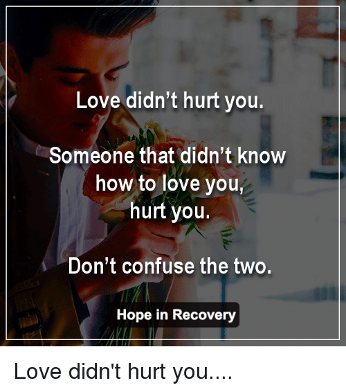 love didnt hurt you someone that didnt know how to 11597806 love didn't hurt you someone that didn't know how to love you hurt