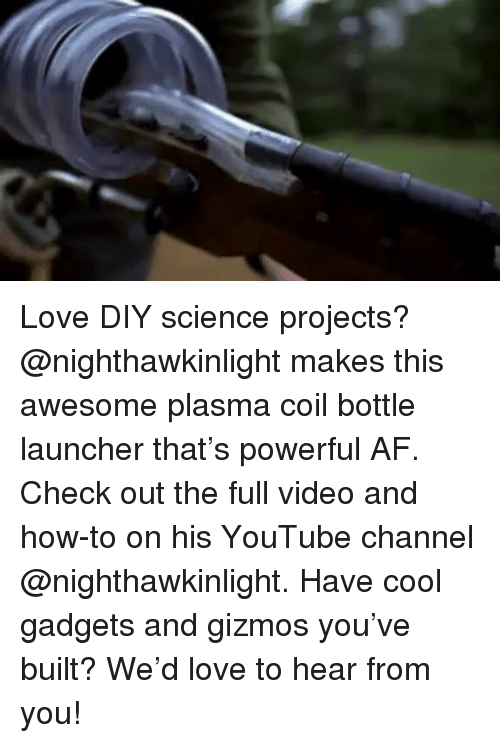 Af, Love, and Memes: Love DIY science projects? @nighthawkinlight makes this awesome plasma coil bottle launcher that's powerful AF. Check out the full video and how-to on his YouTube channel @nighthawkinlight. Have cool gadgets and gizmos you've built? We'd love to hear from you!