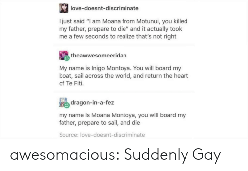 "Love, Tumblr, and Blog: love-doesnt-discriminate  I just said ""I am Moana from Motunui, you killed  my father, prepare to die"" and it actually took  me a few seconds to realize that's not right  theawwesomeeridan  My name is Inigo Montoya. You will board my  boat, sail across the world, and return the heart  of Te Fiti.  e dragon-in-a-fez  my name is Moana Montoya, you will board my  father, prepare to sail, and die  Source: love-doesnt-discriminate awesomacious:  Suddenly Gay"