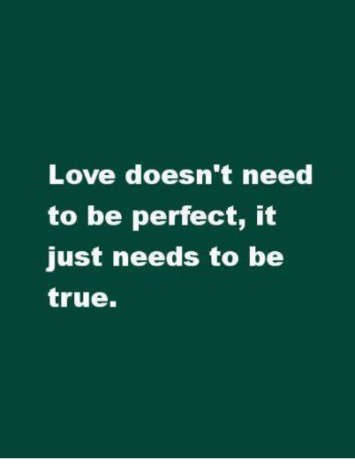 Love, Memes, and True: Love doesn't need  to be perfect, it  just needs to be  true.