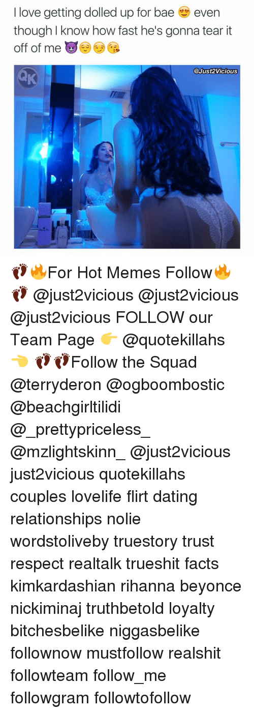 Bae, Memes, and Rihanna: love getting dolled up for bae even  though I know how fast he's gonna tear it  off of me  @Just vicious 👣🔥For Hot Memes Follow🔥👣 @just2vicious @just2vicious @just2vicious FOLLOW our Team Page 👉 @quotekillahs 👈 👣👣Follow the Squad @terryderon @ogboombostic @beachgirltilidi @_prettypriceless_ @mzlightskinn_ @just2vicious just2vicious quotekillahs couples lovelife flirt dating relationships nolie wordstoliveby truestory trust respect realtalk trueshit facts kimkardashian rihanna beyonce nickiminaj truthbetold loyalty bitchesbelike niggasbelike follownow mustfollow realshit followteam follow_me followgram followtofollow