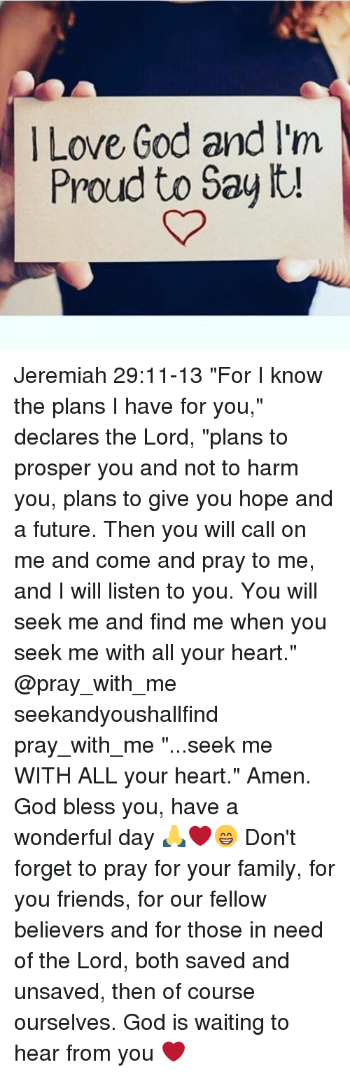 """Family, Friends, and Future: Love God and lim  Proud to Say it! Jeremiah 29:11-13 """"For I know the plans I have for you,"""" declares the Lord, """"plans to prosper you and not to harm you, plans to give you hope and a future. Then you will call on me and come and pray to me, and I will listen to you. You will seek me and find me when you seek me with all your heart."""" @pray_with_me seekandyoushallfind pray_with_me """"...seek me WITH ALL your heart."""" Amen. God bless you, have a wonderful day 🙏❤️😁 Don't forget to pray for your family, for you friends, for our fellow believers and for those in need of the Lord, both saved and unsaved, then of course ourselves. God is waiting to hear from you ❤️"""