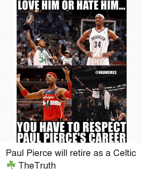 Celtic, Love, and Memes: LOVE HIM OR HATE HIM  34  34  @NBAMEMES  34  YOU HAVE TO RESPECT  PAUL PIERCE'S CAREER Paul Pierce will retire as a Celtic ☘️ TheTruth
