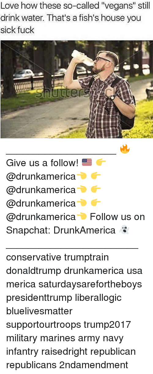 "Love, Memes, and Snapchat: Love how these so-called ""vegans"" still  drink water. That's a fish's house you  sick fuck ____________________ 🔥Give us a follow! 🇺🇸 👉@drunkamerica👈 👉@drunkamerica👈 👉@drunkamerica👈 👉@drunkamerica👈 Follow us on Snapchat: DrunkAmerica 👻 ________________________ conservative trumptrain donaldtrump drunkamerica usa merica saturdaysarefortheboys presidenttrump liberallogic bluelivesmatter supportourtroops trump2017 military marines army navy infantry raisedright republican republicans 2ndamendment"