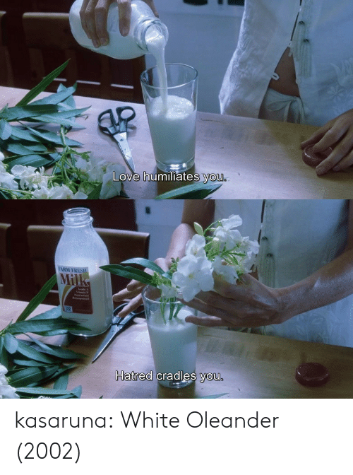 Love, Tumblr, and Blog: Love humiliates you   FARM FRES  Mil  Hatred cradles you.  natrea cradles you kasaruna: White Oleander (2002)