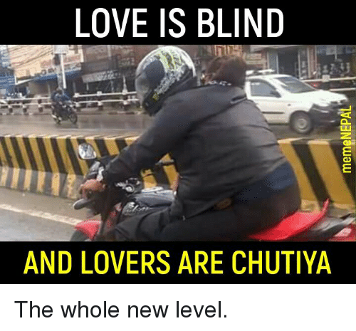 Love, Nepali, and New: LOVE IS BLIND  AND LOVERS ARE CHUTIYA The whole new level.