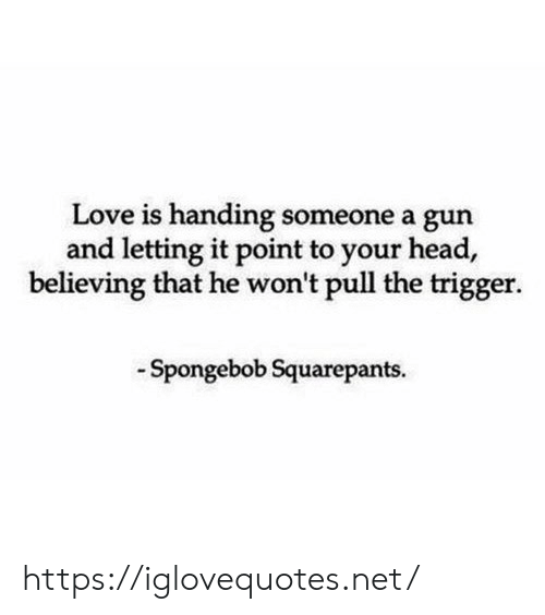 Head, Love, and SpongeBob: Love is handing someone a gun  and letting it point to your head,  believing that he won't pull the trigger.  Spongebob Squarepants https://iglovequotes.net/