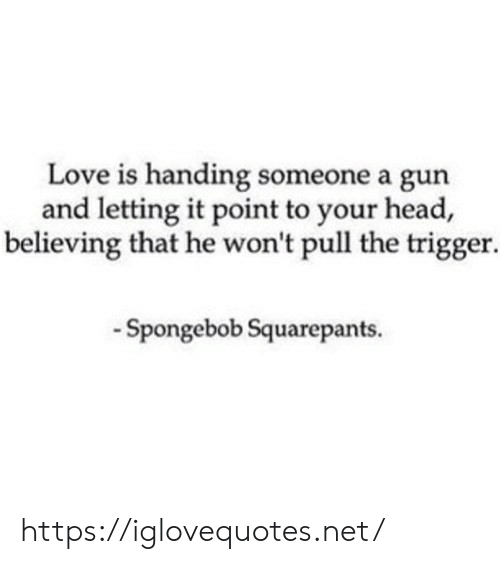 Head, Love, and SpongeBob: Love is handing someone a gun  and letting it point to your head,  believing that he won't pull the trigger.  -Spongebob Squarepants. https://iglovequotes.net/