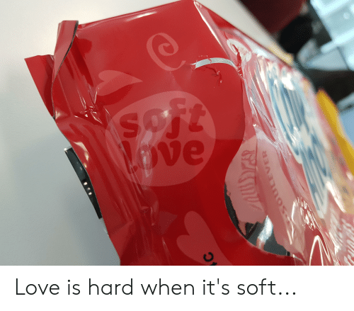 Love, Soft, and  Hard: Love is hard when it's soft...