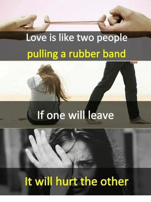 Love, Memes, and Band: Love is like two people  pulling a rubber band  If one will leave  It will hurt the other