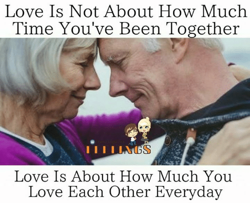 Love, Memes, and Time: Love Is Not About How Much  Time You've Been Together  Love Is About How Much You  Love Each Other Everyday