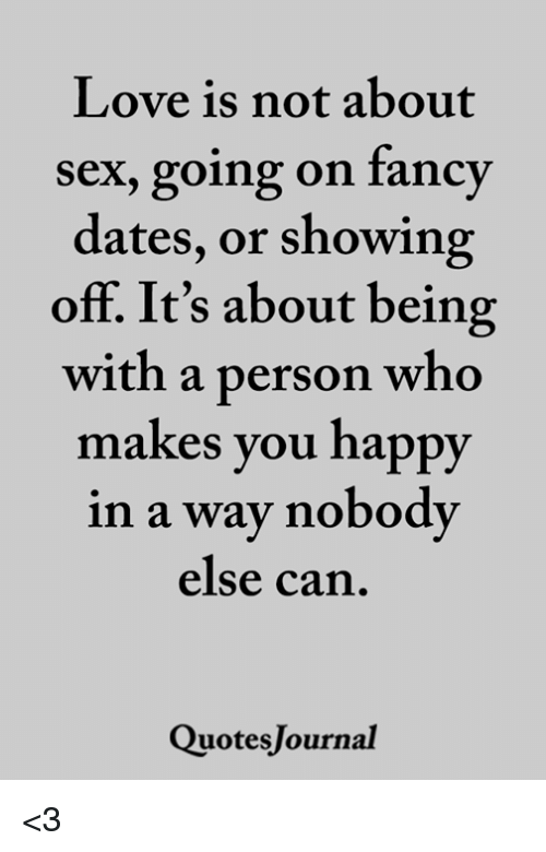Love, Memes, and Sex: Love is not about  sex, going on fancy  dates, or showing  off. It's about being  with a person who  makes you happy  in a way nobody  else can  QuotesJournal <3