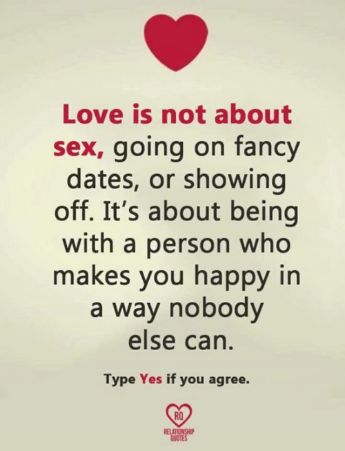 Love, Memes, and Sex: Love is not about  sex, going on fancy  dates, or showing  off. It's about being  with a person who  makes you happy in  a way nobody  else can  Type Yes if you agree.  RO  RELA  QUOTE
