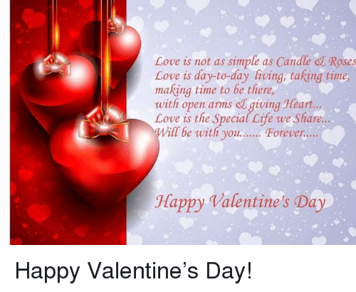 Life, Love, and Valentine's Day: Love is not as simple as Candle el Roses  Love is day-to-day living, taking time  making time to be there,  with open arms e giving Heart...  Love is the Special Life we Share....  vill be with you.. Foreve  Happy Valentine's Day