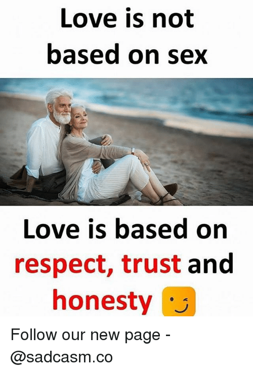 Love, Memes, and Respect: Love is not  based on sex  Love is based on  respect, trust and  honesty Follow our new page - @sadcasm.co