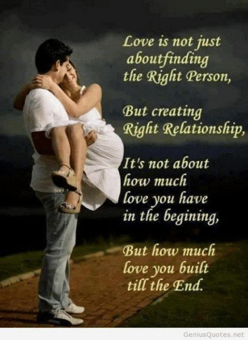 Love, Memes, and 🤖: Love is not just  aboutfinding  the Right Person,  But creating  Right Relationship,  It's not about  how much  love you have  in the begining,  But how much  love you built  till the End  Geniusquotes.net