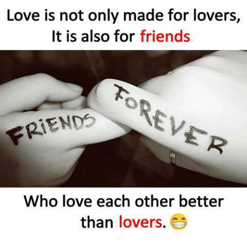 Friends, Love, and Memes: Love is not only made for lovers,  It is also for friends  FRIENDS  Who love each other better  than lovers.