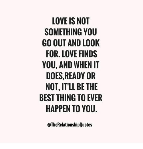 Love Finds You Quote: LOVE IS NOT SOMETHING YOU GO OUT AND LOOK FOR LOVE FINDS