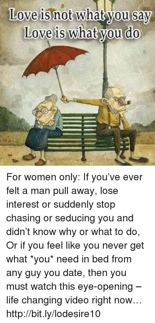 Memes, Chase, and What You Doing: Love is not what you say  Love is what you do For women only: If you've ever felt a man pull away, lose interest or suddenly stop chasing or seducing you and didn't know why or what to do, Or if you feel like you never get what *you* need in bed from any guy you date, then you must watch this eye-opening – life changing video right now… http://bit.ly/lodesire10