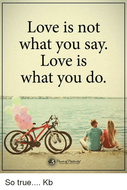 Memes, What You Doing, and 🤖: Love is not  what you say.  Love is  what you do So true.... Kb