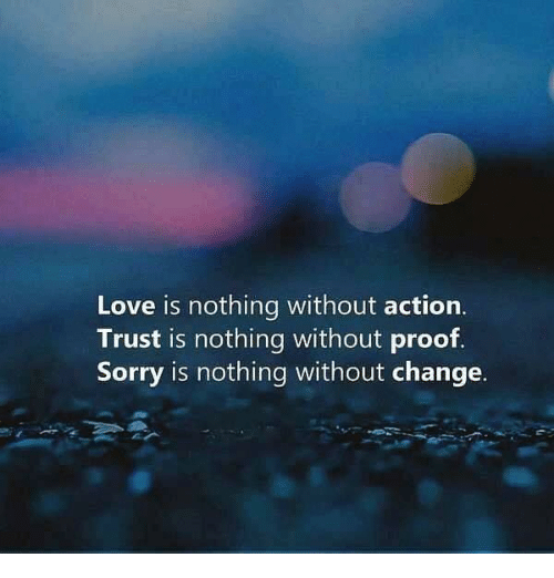 Love, Sorry, and Change: Love is nothing without action.  Trust is nothing without proof.  Sorry is nothing without change.