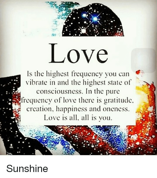 love is the highest frequency you can vibrate in and the