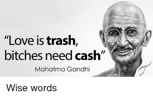 Mahatma Gandhi Quotes On Love Glamorous Love Is Trash Bitches Need Cash Mahatma Gandhi Rr Dank Meme Ology