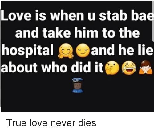 Love Is When U Stab Ba And Take Him To The Hospitaland He Lie About Who Did Ite True Love Never Dies Love Meme On Me Me