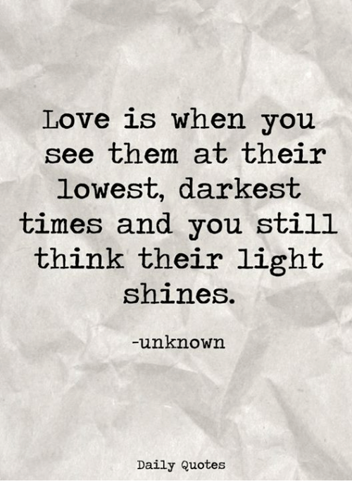 Love Is When You See Them At Their Lowest Darkest Times And You