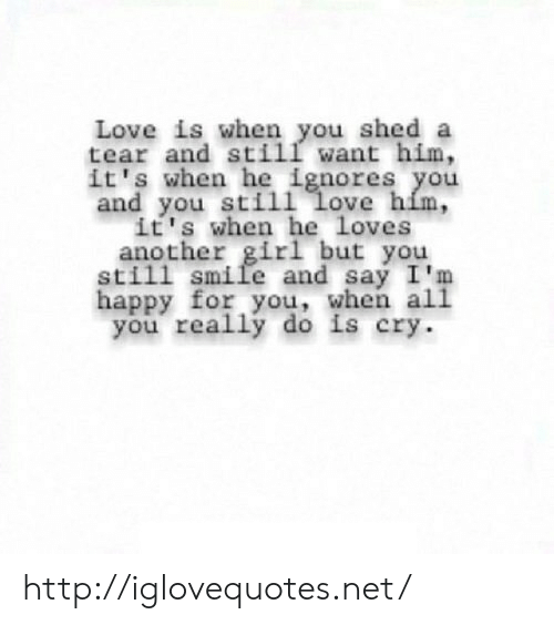 Love, Girl, and Happy: Love is when you shed a  tear and still want him,  it's when he ignores you  and you still Love him,  it's when he Loves  another girl but you  still  smile and say I'm  happy for you, when all  you really do is cry. http://iglovequotes.net/
