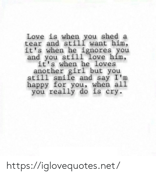 Love, Girl, and Happy: Love is when you shed a  tear and still want him,  it's when he ignores you  and you sti11 love him,  it's when he loves  another girl but you  still smile and say I'm  happy for you, when al1  you really do is cry https://iglovequotes.net/