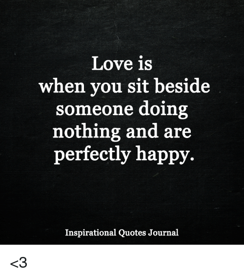Love Is When You Sit Beside Someone Doing Nothing And Are Perfectly
