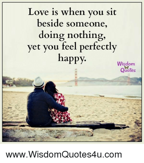 Love Is When You Sit Beside Someone Doing Nothing Yet You