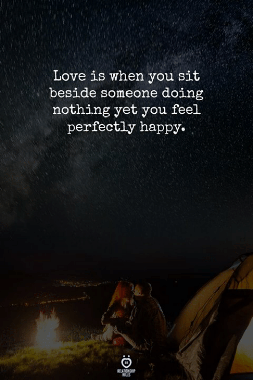 Love, Happy, and You: Love is when you sit  beside someone doing  nothing yet you feel  perfectly happy.  REAT