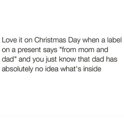 "Christmas, Dad, and Love: Love it on Christmas Day when a label  on a present says ""from mom and  dad"" and you just know that dad has  absolutely no idea what's inside"