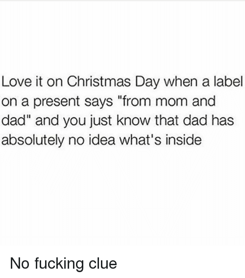 "Christmas, Dad, and Fucking: Love it on Christmas Day when a label  on a present says ""from mom and  dad"" and you just know that dad has  absolutely no idea what's inside No fucking clue"