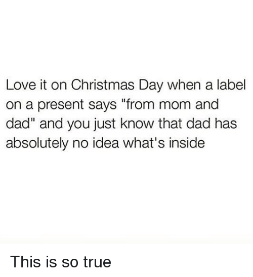 "Christmas, Dad, and Love: Love it on Christmas Day when a label  on a present says ""from mom and  dad"" and you just know that dad has  absolutely no idea what's inside This is so true"